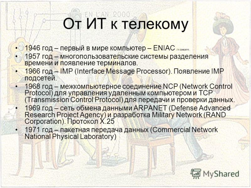 От ИТ к телекому 1946 год – первый в мире компьютер – ENIAC (14 февраля). 1957 год – многопользовательские системы разделения времени и появление терминалов. 1966 год – IMP (Interface Message Processor). Появление IMP подсетей. 1968 год – межкомпьюте