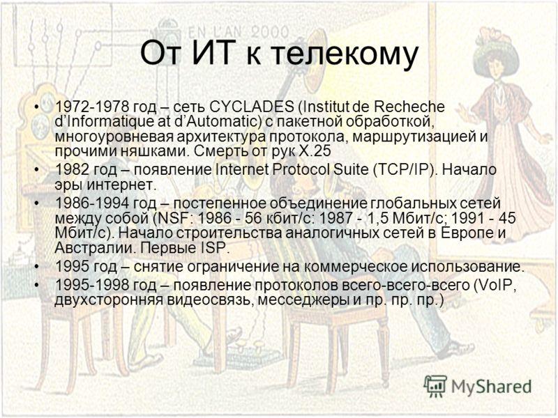 От ИТ к телекому 1972-1978 год – сеть CYCLADES (Institut de Recheche dInformatique at dAutomatic) с пакетной обработкой, многоуровневая архитектура протокола, маршрутизацией и прочими няшками. Смерть от рук X.25 1982 год – появление Internet Protocol