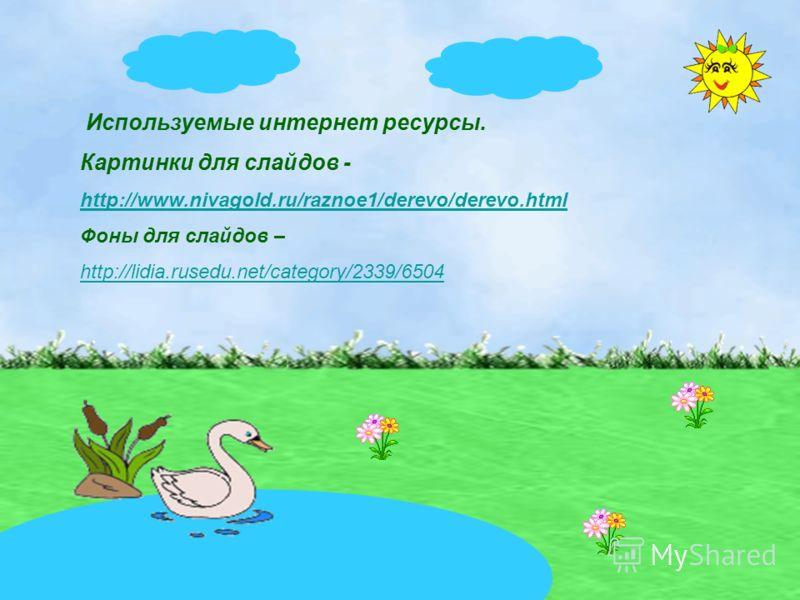 Используемые интернет ресурсы. Картинки для слайдов - http://www.nivagold.ru/raznoe1/derevo/derevo.html Фоны для слайдов – http://lidia.rusedu.net/category/2339/6504