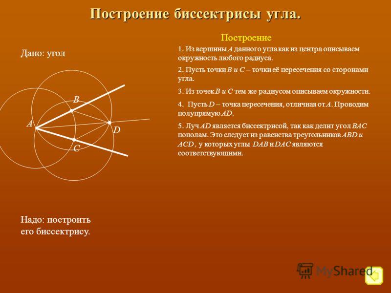 Построение биссектрисы угла. Дано: угол Надо: построить его биссектрису. Построение 1. Из вершины А данного угла как из центра описываем окружность любого радиуса. 2. Пусть точки В и С – точки её пересечения со сторонами угла.. В. С А 3. Из точек В и