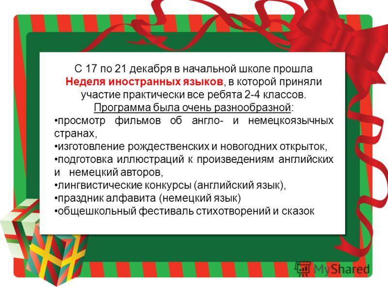 С 17 по 21 декабря в начальной школе прошла Неделя иностранных языков, в которой приняли участие практически все ребята 2-4 классов. Программа была очень разнообразной: просмотр фильмов об англо- и немецкоязычных странах, изготовление рождественских