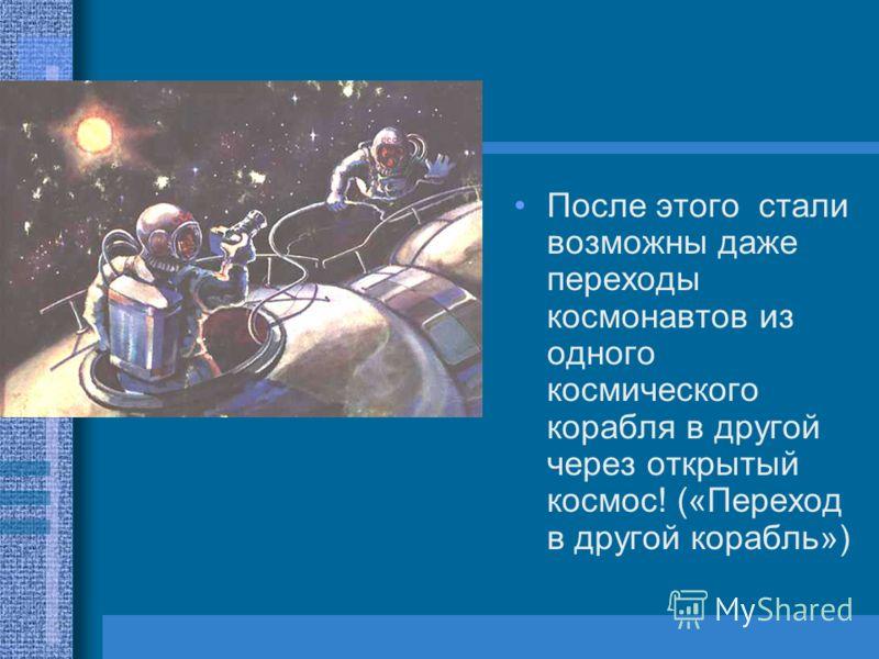 После этого стали возможны даже переходы космонавтов из одного космического корабля в другой через открытый космос! («Переход в другой корабль»)