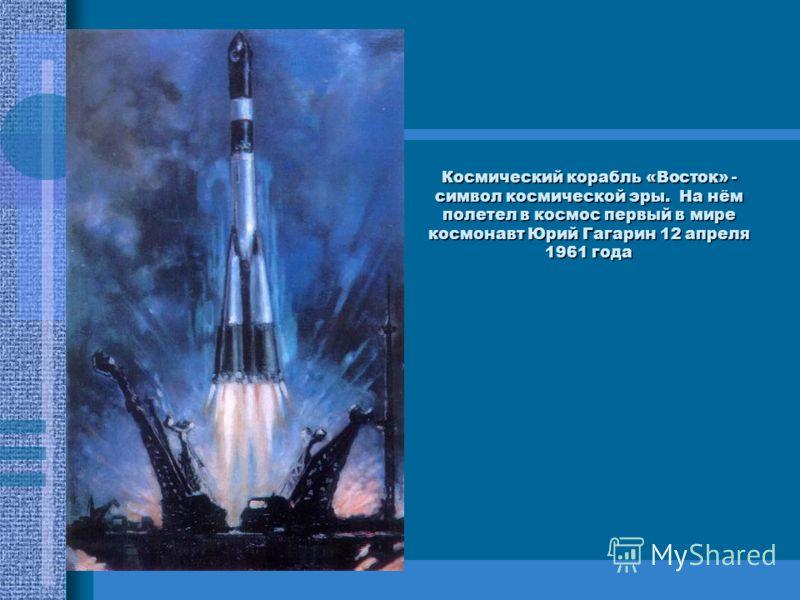 Космический корабль «Восток» - символ космической эры. На нём полетел в космос первый в мире космонавт Юрий Гагарин 12 апреля 1961 года