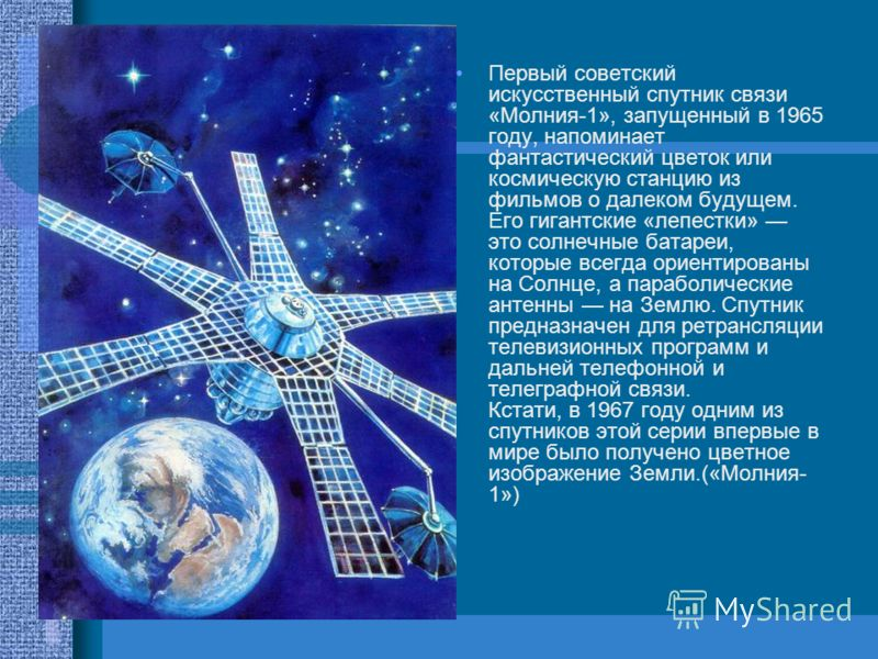Первый советский искусственный спутник связи «Молния-1», запущенный в 1965 году, напоминает фантастический цветок или космическую станцию из фильмов о далеком будущем. Его гигантские «лепестки» это солнечные батареи, которые всегда ориентированы на С