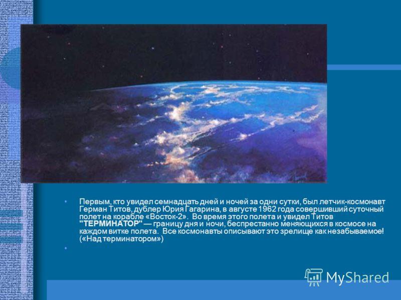 Первым, кто увидел семнадцать дней и ночей за одни сутки, был летчик-космонавт Герман Титов, дублер Юрия Гагарина, в августе 1962 года совершивший суточный полет на корабле «Восток-2». Во время этого полета и увидел Титов