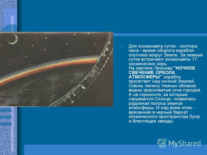 Для космонавта сутки - полтора часа - время оборота корабля- спутника вокруг Земли. За земные сутки встречают космонавты 17 космических зорь. На картине Леонова