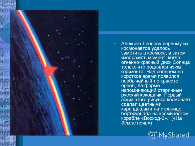 Алексею Леонову первому из космонавтов удалось заметить в космосе, а затем изобразить момент, когда огненно-красный диск Солнца только что поднялся из-за горизонта. Над солнцем на короткое время появился необычайный по красоте ореол, по форме напомин