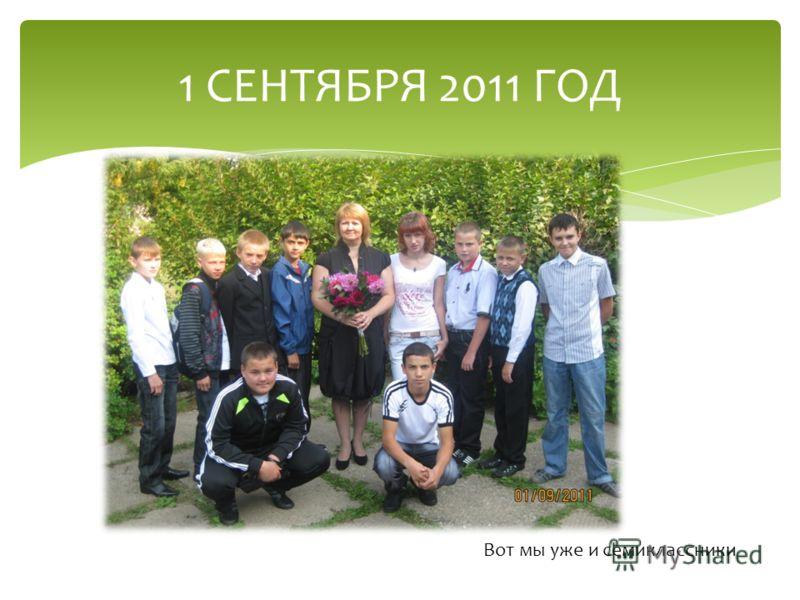 1 СЕНТЯБРЯ 2011 ГОД Вот мы уже и семиклассники
