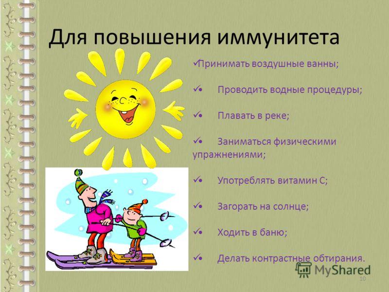 Для повышения иммунитета Принимать воздушные ванны; Проводить водные процедуры; Плавать в реке; Заниматься физическими упражнениями; Употреблять витамин С; Загорать на солнце; Ходить в баню; Делать контрастные обтирания. 10