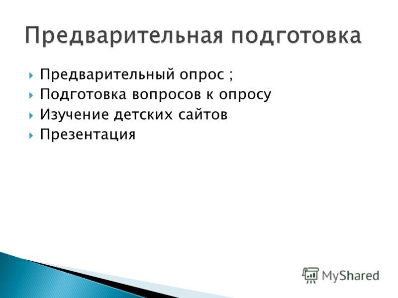 Предварительный опрос ; Подготовка вопросов к опросу Изучение детских сайтов Презентация