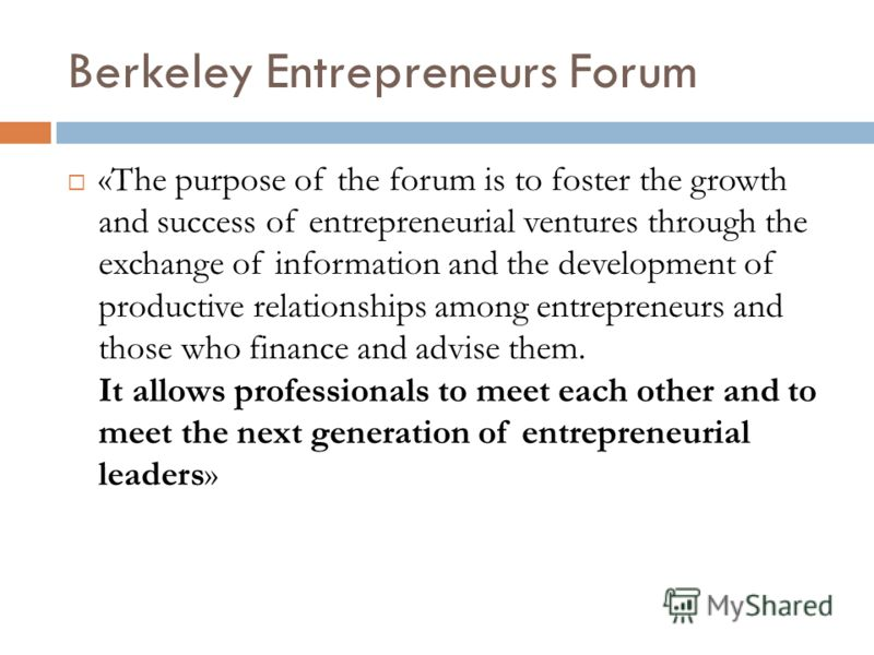 Berkeley Entrepreneurs Forum «The purpose of the forum is to foster the growth and success of entrepreneurial ventures through the exchange of information and the development of productive relationships among entrepreneurs and those who finance and a