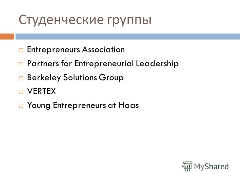 Студенческие группы Entrepreneurs Association Partners for Entrepreneurial Leadership Berkeley Solutions Group VERTEX Young Entrepreneurs at Haas