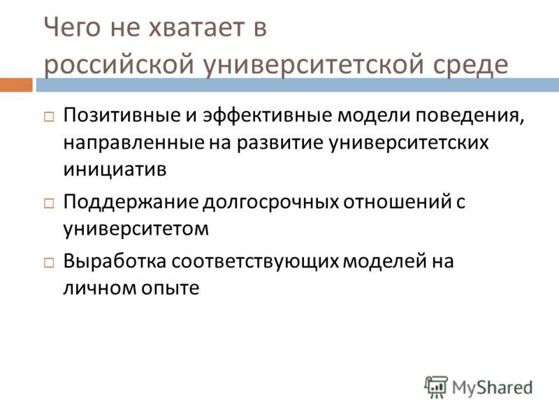 Чего не хватает в российской университетской среде Позитивные и эффективные модели поведения, направленные на развитие университетских инициатив Поддержание долгосрочных отношений с университетом Выработка соответствующих моделей на личном опыте