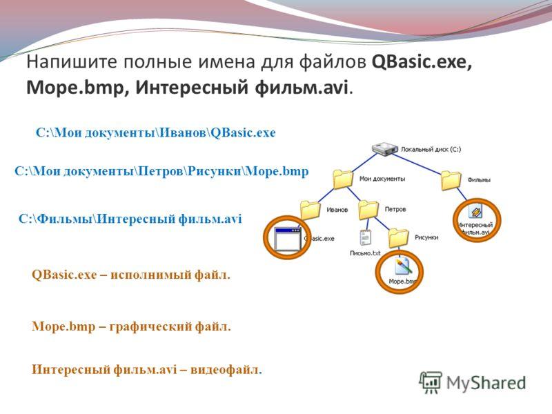 Напишите полные имена для файлов QBasic.exe, Море.bmp, Интересный фильм.avi. C:\Мои документы\Иванов\QBasic.exe C:\Мои документы\Петров\Рисунки\Море.bmp C:\Фильмы\Интересный фильм.avi Море.bmp – графический файл. QBasic.exe – исполнимый файл. Интерес