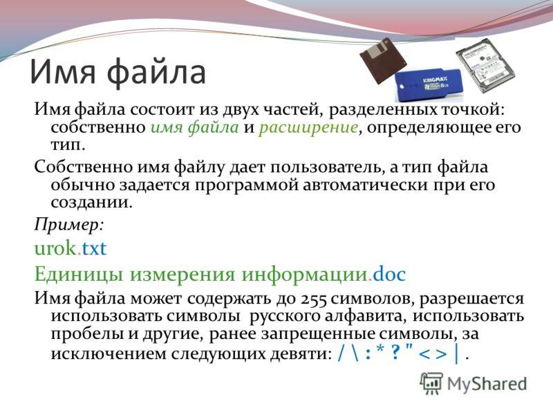 Имя файла Имя файла состоит из двух частей, разделенных точкой: собственно имя файла и расширение, определяющее его тип. Собственно имя файлу дает пользователь, а тип файла обычно задается программой автоматически при его создании. Пример: urok.txt Е