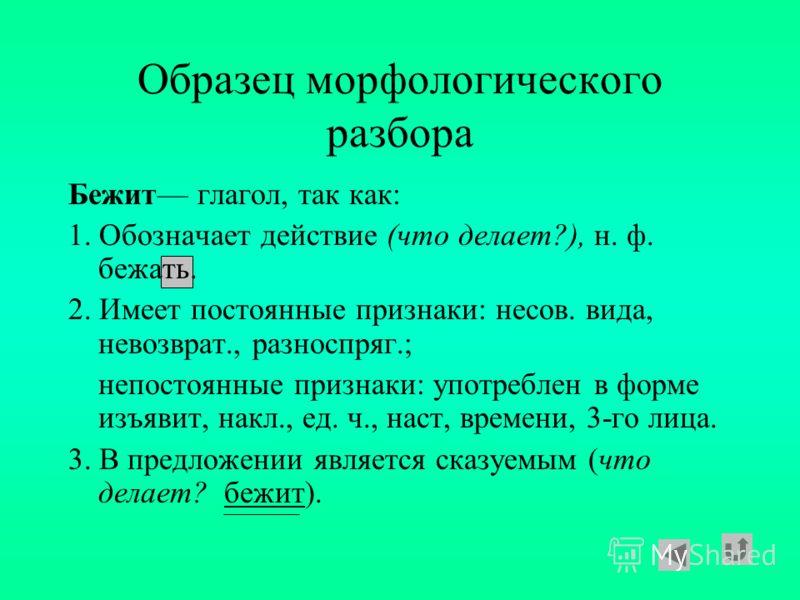 Образец морфологического разбора Ходит глагол, так как: 1. Обозначает действие (что делает?), н. ф. ходить. 2. Имеет постоянные признаки: несов. вида, невозврат., II спр.; непостоянные признаки: употреблен в форме изъявит, накл., ед. ч., наст, времен