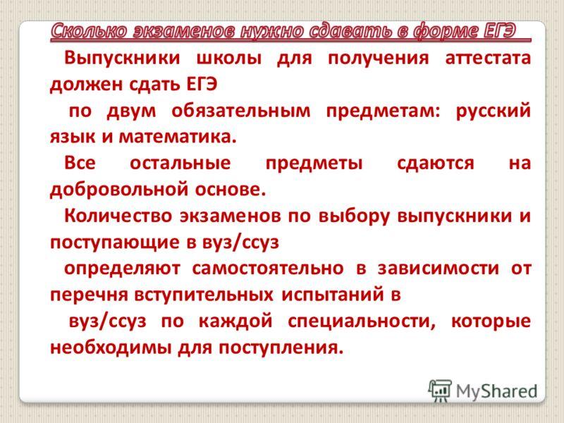 Выпускники школы для получения аттестата должен сдать ЕГЭ по двум обязательным предметам: русский язык и математика. Все остальные предметы сдаются на добровольной основе. Количество экзаменов по выбору выпускники и поступающие в вуз/ссуз определяют