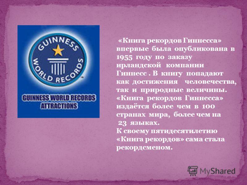 «Книга рекордов Гиннесса» впервые была опубликована в 1955 году по заказу ирландской компании Гиннесс. В книгу попадают как достижения человечества, так и природные величины. «Книга рекордов Гиннесса» издаётся более чем в 100 странах мира, более чем