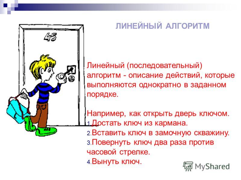 ЛИНЕЙНЫЙ АЛГОРИТМ Линейный (последовательный) алгоритм - описание действий, которые выполняются однократно в заданном порядке. Например, как открыть дверь ключом. 1. Достать ключ из кармана. 2. Вставить ключ в замочную скважину. 3. Повернуть ключ два