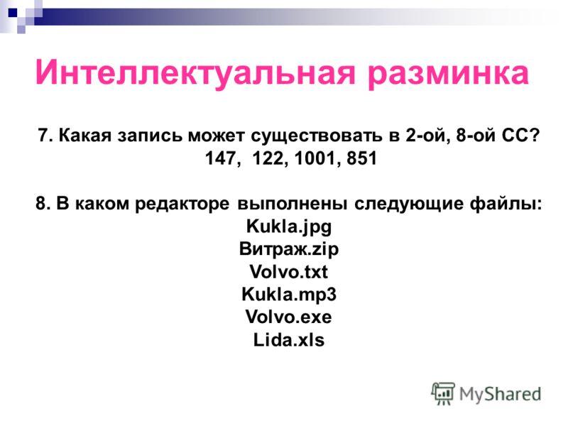 Интеллектуальная разминка 7. Какая запись может существовать в 2-ой, 8-ой СС? 147, 122, 1001, 851 8. В каком редакторе выполнены следующие файлы: Kukla.jpg Витраж.zip Volvo.txt Kukla.mp3 Volvo.exe Lida.xls