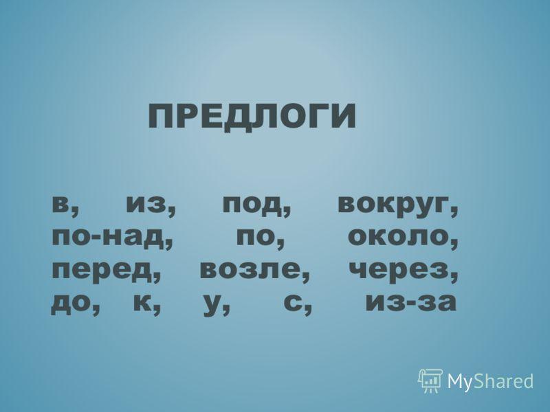 в, из, под, вокруг, по-над, по, около, перед, возле, через, до, к, у, с, из-за ПРЕДЛОГИ