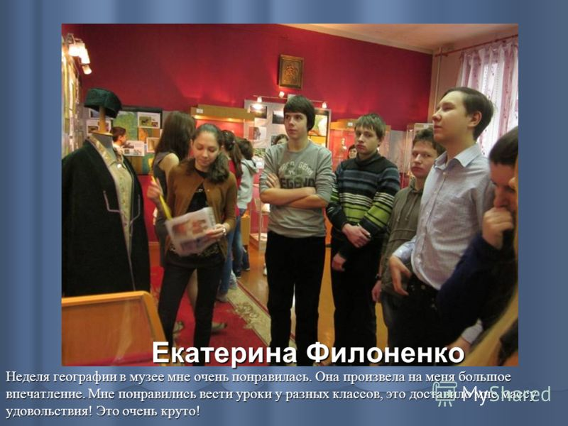 Екатерина Филоненко Неделя географии в музее мне очень понравилась. Она произвела на меня большое впечатление. Мне понравились вести уроки у разных классов, это доставило мне массу удовольствия! Это очень круто!