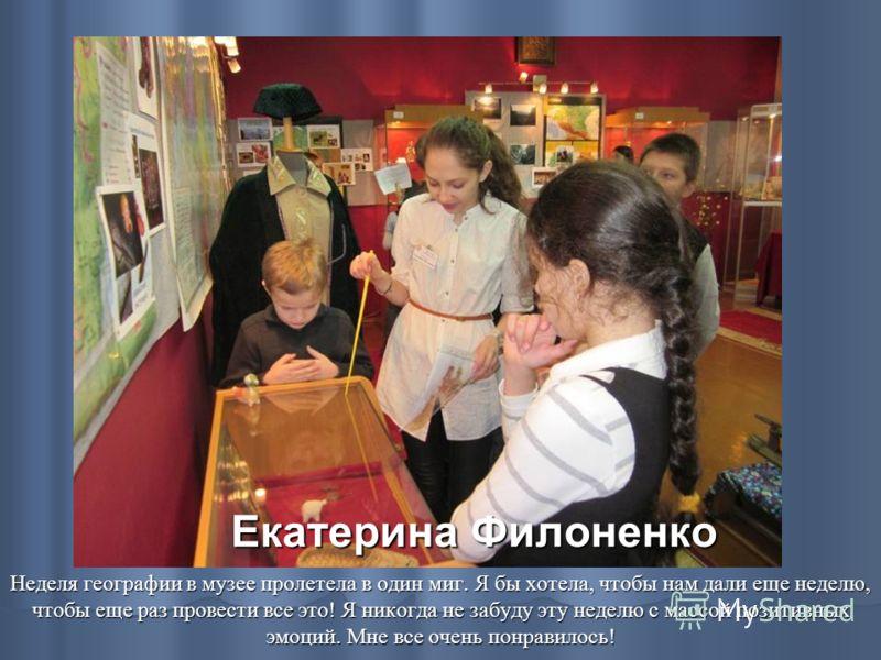 Екатерина Филоненко Неделя географии в музее пролетела в один миг. Я бы хотела, чтобы нам дали еще неделю, чтобы еще раз провести все это! Я никогда не забуду эту неделю с массой позитивных эмоций. Мне все очень понравилось!