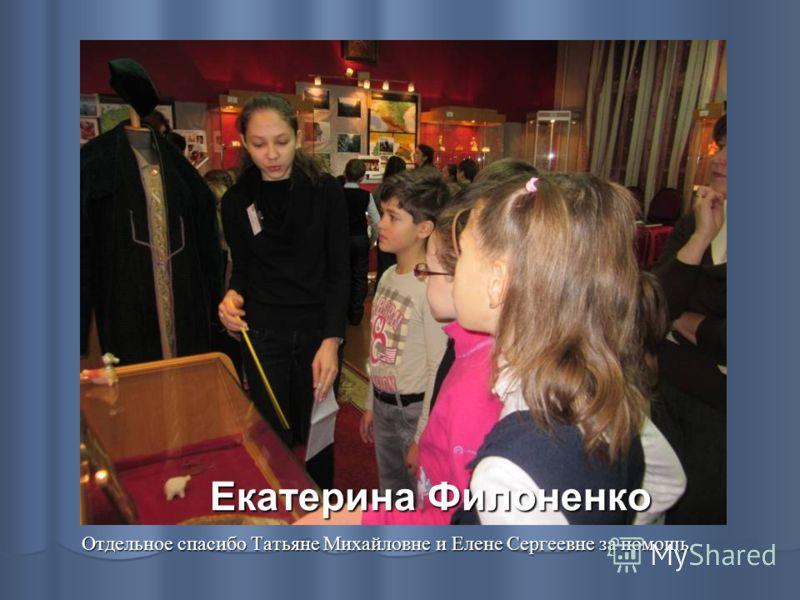 Екатерина Филоненко Отдельное спасибо Татьяне Михайловне и Елене Сергеевне за помощь.