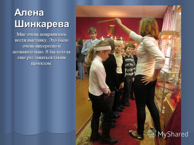 Алена Шинкарева Мне очень понравилось вести выставку. Это было очень интересно и познавательно. Я бы хотела еще раз заняться таким проектом.