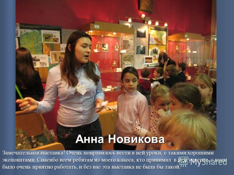 Анна Новикова Замечательная выставка! Очень понравилось вести в ней уроки, с такими хорошими экспонатами. Спасибо всем ребятам из моего класса, кто принимал в ней участие, с вами было очень приятно работать, и без вас эта выставка не была бы такой.