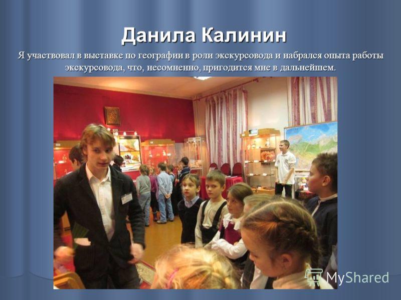 Данила Калинин Я участвовал в выставке по географии в роли экскурсовода и набрался опыта работы экскурсовода, что, несомненно, пригодится мне в дальнейшем.