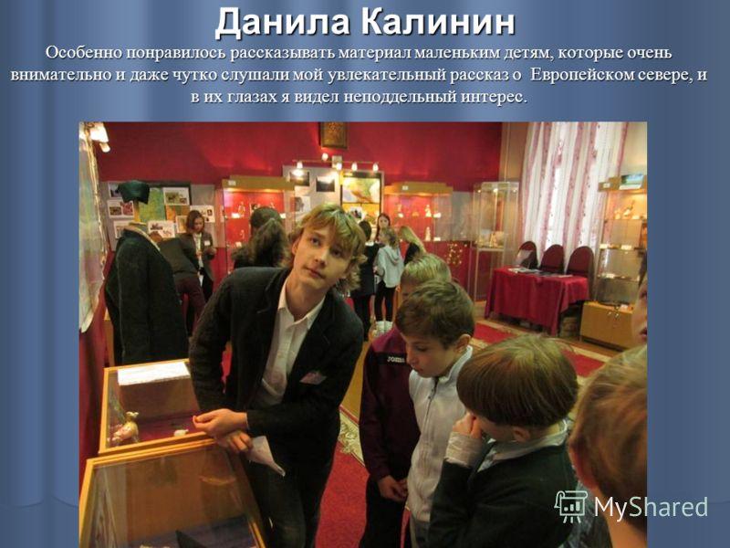 Данила Калинин Особенно понравилось рассказывать материал маленьким детям, которые очень внимательно и даже чутко слушали мой увлекательный рассказ о Европейском севере, и в их глазах я видел неподдельный интерес.
