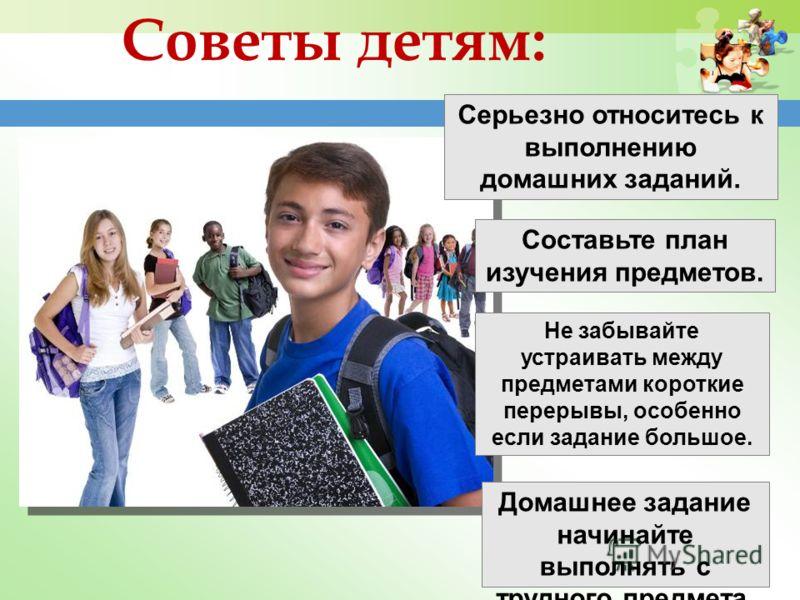 Советы детям: Серьезно относитесь к выполнению домашних заданий. Составьте план изучения предметов. Не забывайте устраивать между предметами короткие перерывы, особенно если задание большое. Домашнее задание начинайте выполнять с трудного предмета.