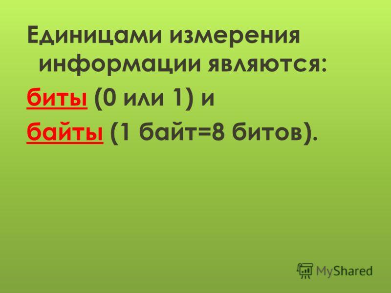 Единицами измерения информации являются: биты (0 или 1) и байты (1 байт=8 битов).