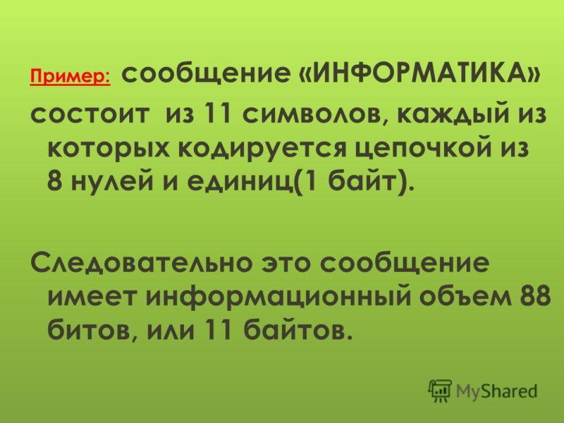 Пример: сообщение «ИНФОРМАТИКА» состоит из 11 символов, каждый из которых кодируется цепочкой из 8 нулей и единиц(1 байт). Следовательно это сообщение имеет информационный объем 88 битов, или 11 байтов.