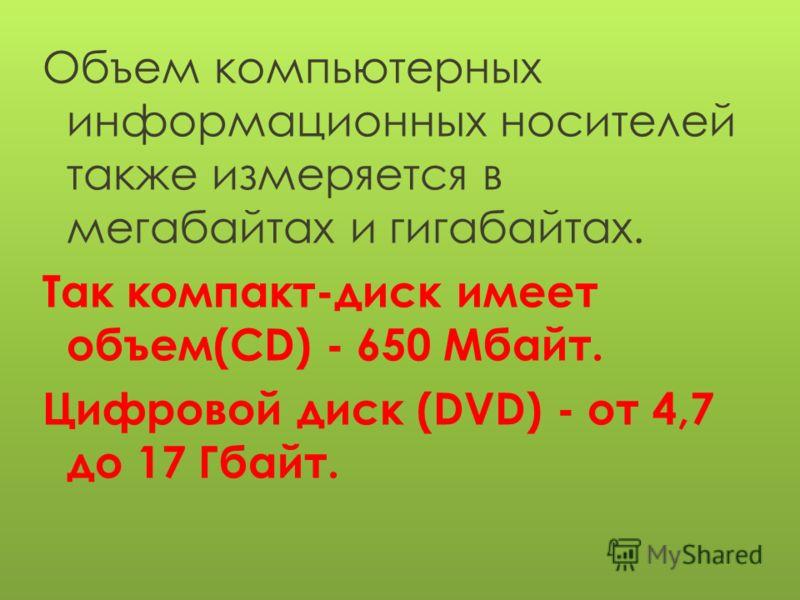 Объем компьютерных информационных носителей также измеряется в мегабайтах и гигабайтах. Так компакт-диск имеет объем(CD) - 650 Мбайт. Цифровой диск (DVD) - от 4,7 до 17 Гбайт.