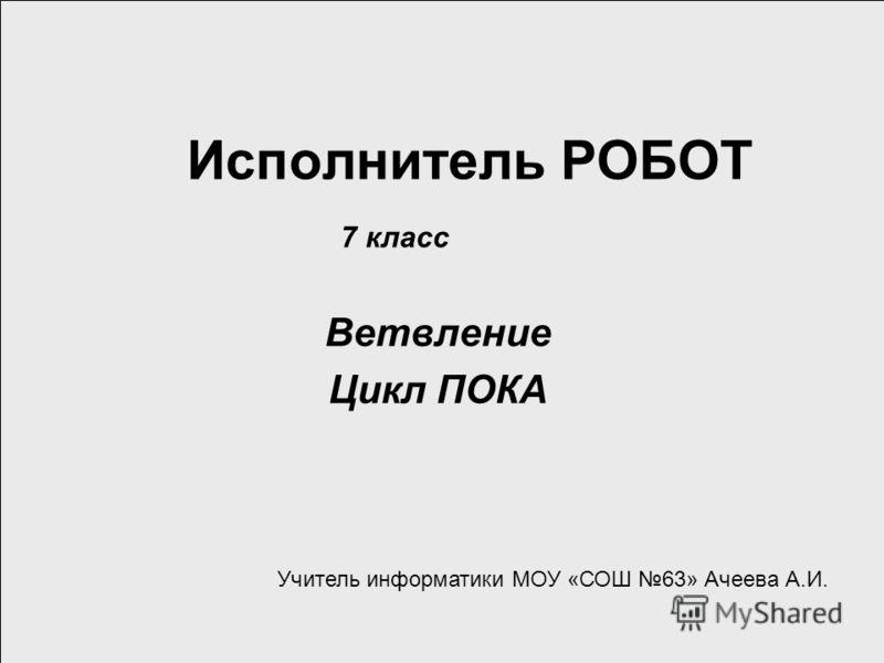 Исполнитель РОБОТ Ветвление Цикл ПОКА 7 класс Учитель информатики МОУ «СОШ 63» Ачеева А.И.