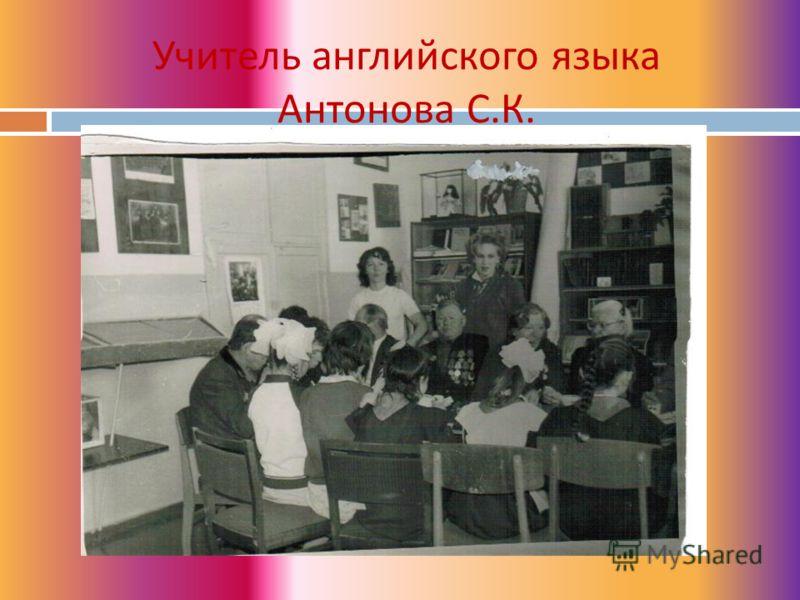 Учитель английского языка Антонова С. К.