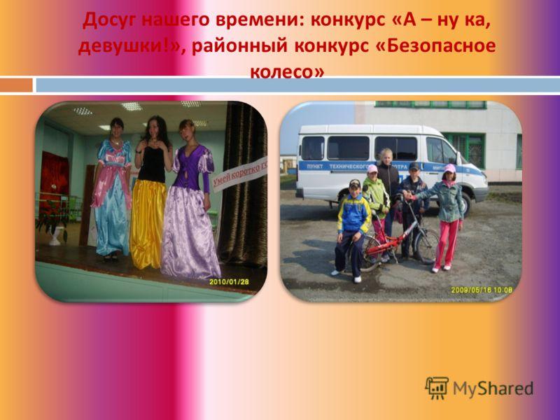 Досуг нашего времени : конкурс « А – ну ка, девушки !», районный конкурс « Безопасное колесо »