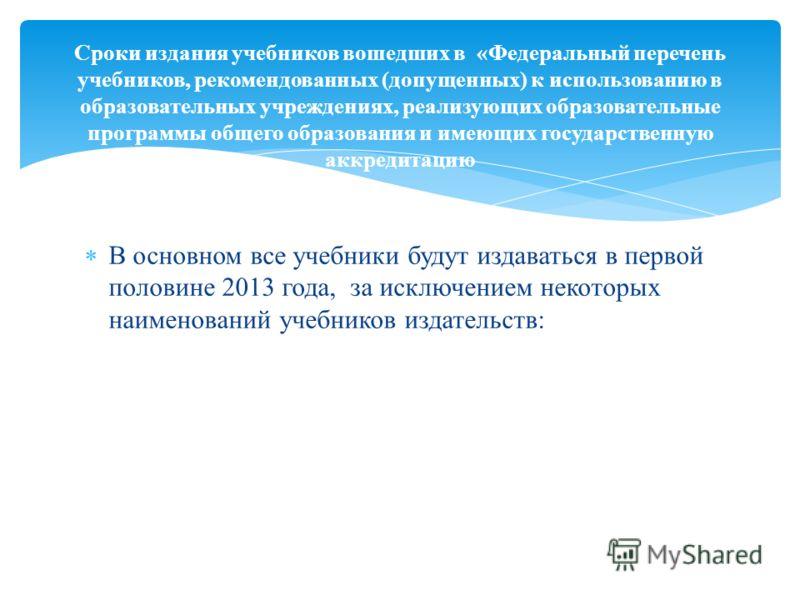 В основном все учебники будут издаваться в первой половине 2013 года, за исключением некоторых наименований учебников издательств: Сроки издания учебников вошедших в «Федеральный перечень учебников, рекомендованных (допущенных) к использованию в обра