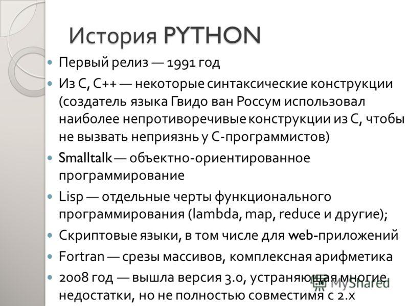 История PYTHON Первый релиз 1991 год Из С, C++ некоторые синтаксические конструкции ( создатель языка Гвидо ван Россум использовал наиболее непротиворечивые конструкции из С, чтобы не вызвать неприязнь у С - программистов ) Smalltalk объектно - ориен