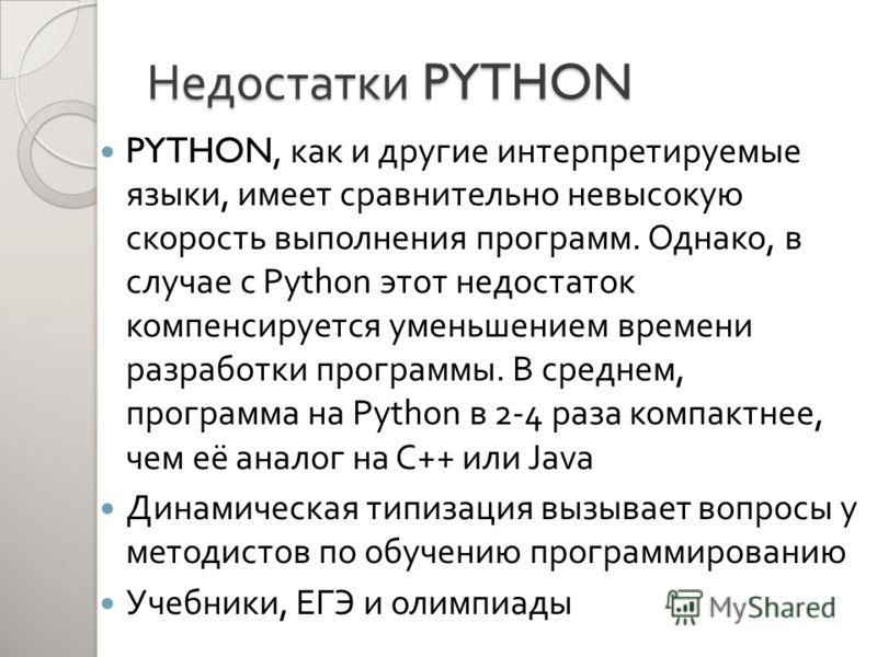 Недостатки PYTHON PYTHON, как и другие интерпретируемые языки, имеет сравнительно невысокую скорость выполнения программ. Однако, в случае с Python этот недостаток компенсируется уменьшением времени разработки программы. В среднем, программа на Pytho