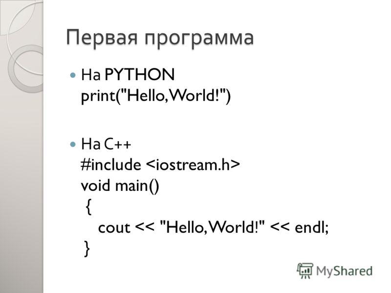 Первая программа На PYTHON print(Hello, World!) На С ++ #include void main() { cout