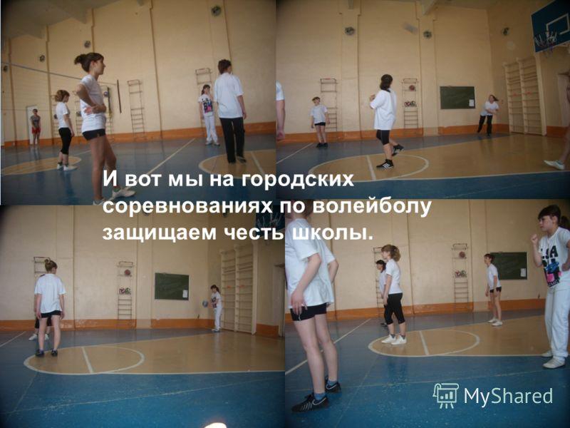 И вот мы на городских соревнованиях по волейболу защищаем честь школы.
