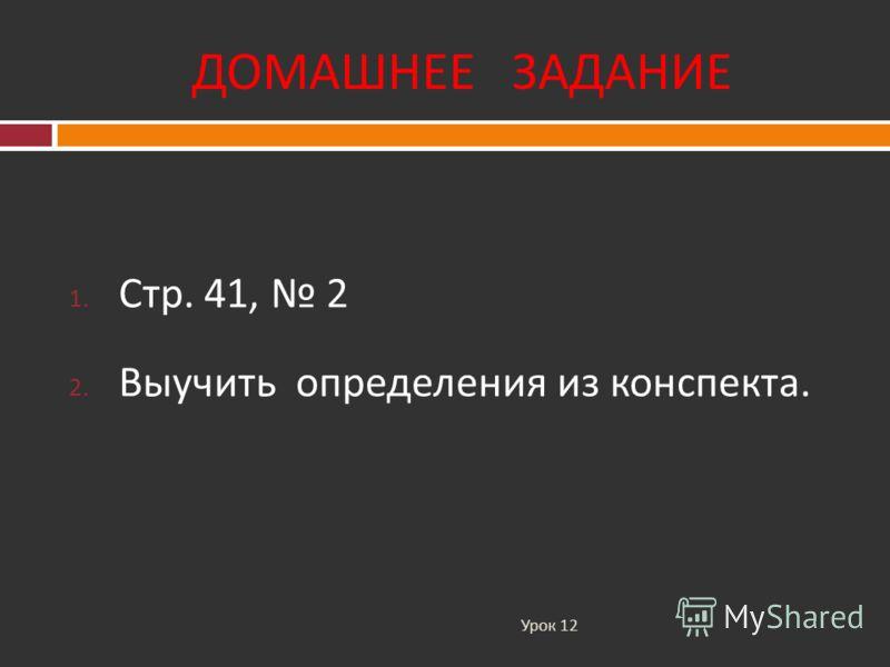 ДОМАШНЕЕ ЗАДАНИЕ Урок 12 1. Стр. 41, 2 2. Выучить определения из конспекта.