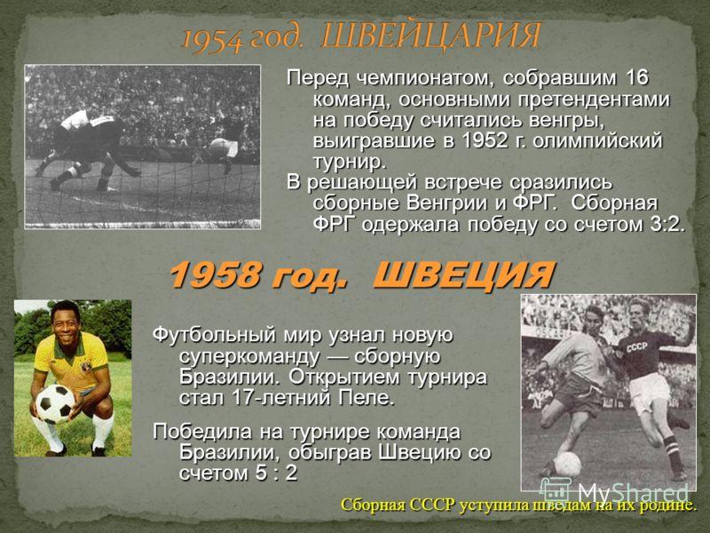 Перед чемпионатом, собравшим 16 команд, основными претендентами на победу считались венгры, выигравшие в 1952 г. олимпийский турнир. В решающей встрече сразились сборные Венгрии и ФРГ. Сборная ФРГ одержала победу со счетом 3:2. 1958 год. ШВЕЦИЯ Футбо