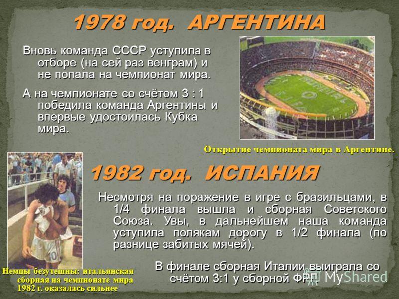 1978 год. АРГЕНТИНА Вновь команда СССР уступила в отборе (на сей раз венграм) и не попала на чемпионат мира. А на чемпионате со счётом 3 : 1 победила команда Аргентины и впервые удостоилась Кубка мира. Открытие чемпионата мира в Аргентине. 1982 год.