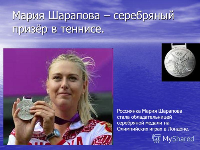 Мария Шарапова – серебряный призёр в теннисе. Россиянка Мария Шарапова стала обладательницей серебряной медали на Олимпийских играх в Лондоне.