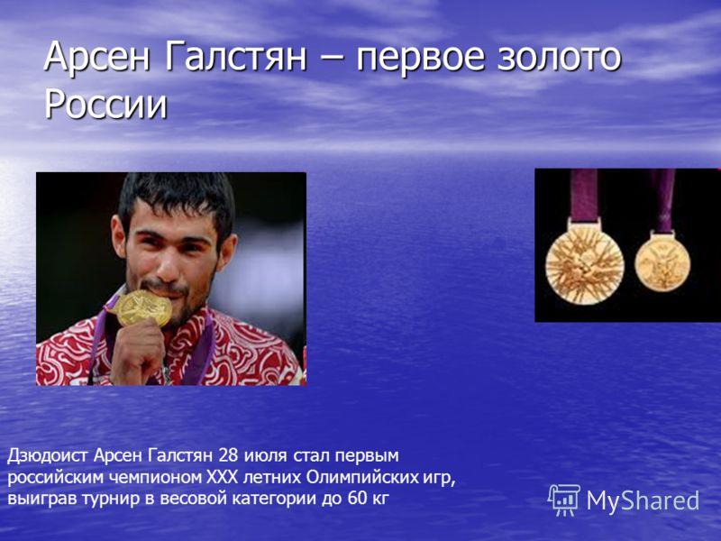 Арсен Галстян – первое золото России Дзюдоист Арсен Галстян 28 июля стал первым российским чемпионом XXX летних Олимпийских игр, выиграв турнир в весовой категории до 60 кг