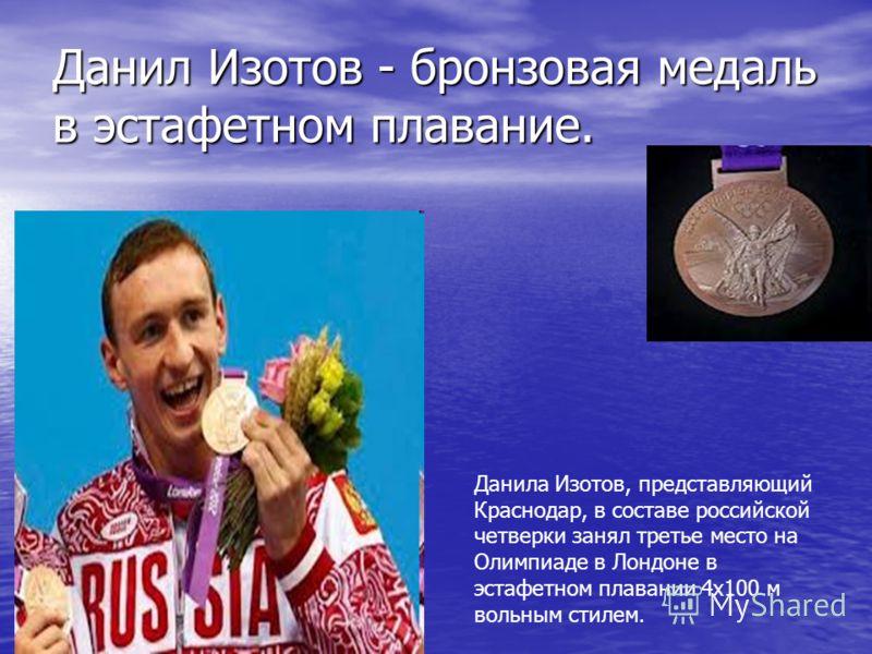 Данил Изотов - бронзовая медаль в эстафетном плавание. Данила Изотов, представляющий Краснодар, в составе российской четверки занял третье место на Олимпиаде в Лондоне в эстафетном плавании 4х100 м вольным стилем.